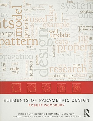 Elements of Parametric Design By Woodbury, Robert/ Gun, Onur Yuce (CON)/ Peters, Brady (CON)/ Sheikholeslami, Mehdi (Roham)